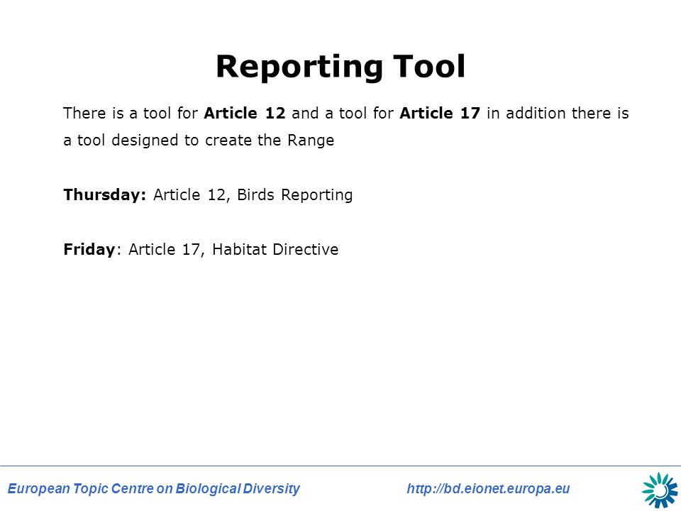European Topic Centre on Biological Diversity   Reporting Tool There is a tool for Article 12 and a tool for Article 17 in addition there is a tool designed to create the Range Thursday: Article 12, Birds Reporting Friday: Article 17, Habitat Directive