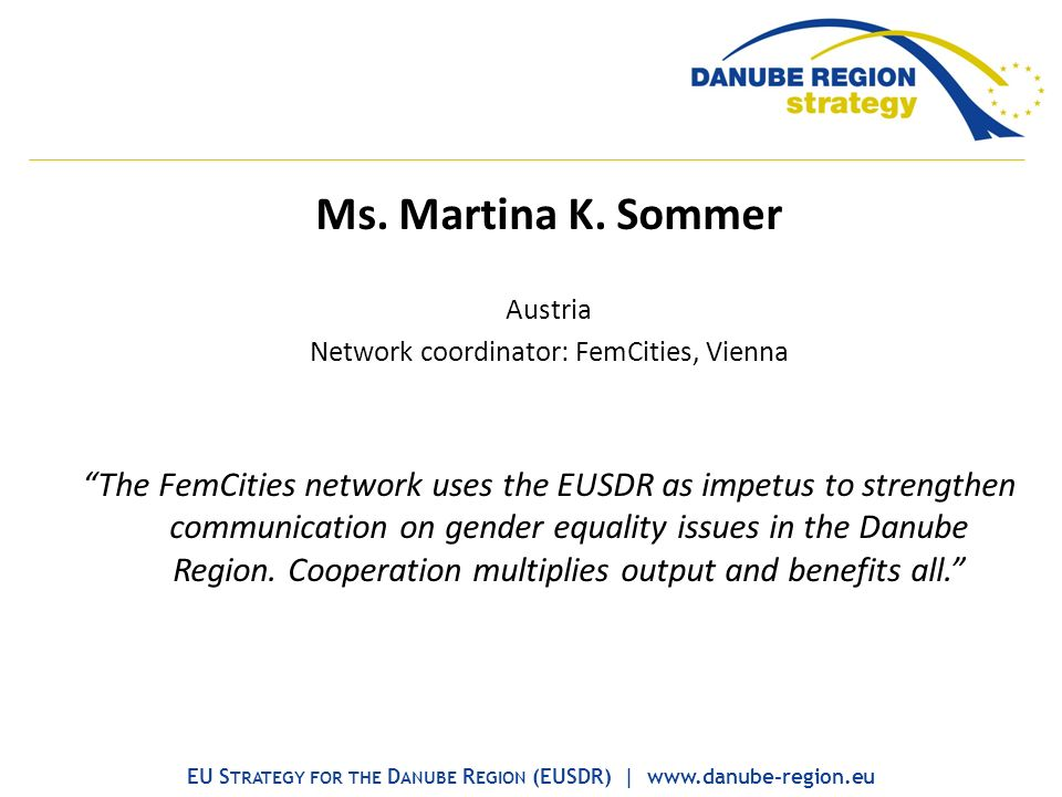 Ms. Martina K. Sommer Austria Network coordinator: FemCities, Vienna The FemCities network uses the EUSDR as impetus to strengthen communication on ge