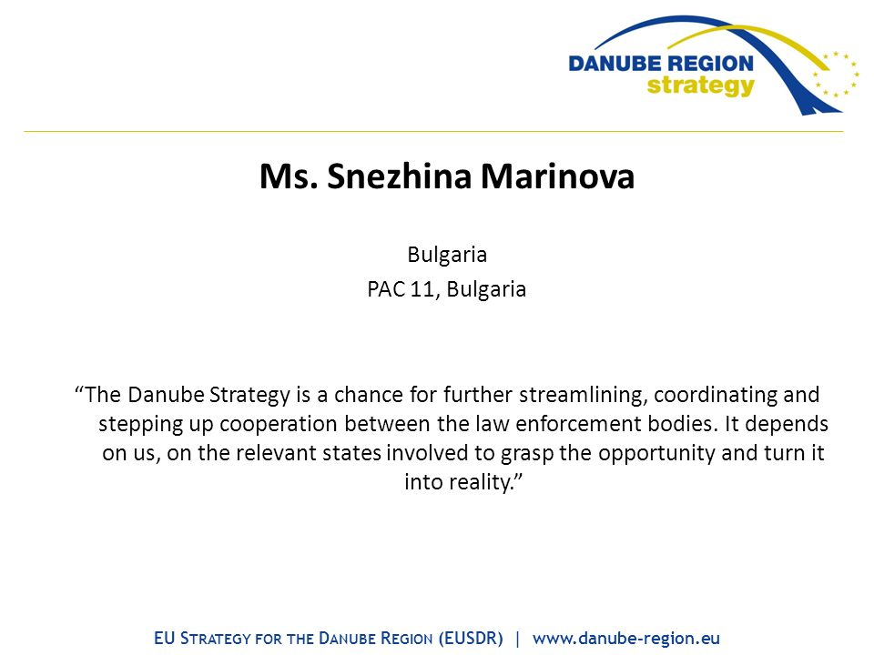 Ms. Snezhina Marinova Bulgaria PAC 11, Bulgaria The Danube Strategy is a chance for further streamlining, coordinating and stepping up cooperation bet
