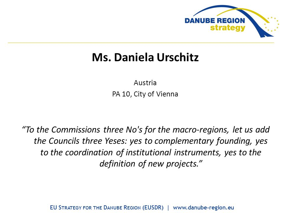 Ms. Daniela Urschitz Austria PA 10, City of Vienna To the Commissions three No's for the macro-regions, let us add the Councils three Yeses: yes to co