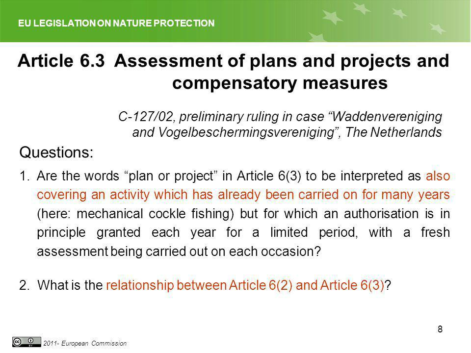 EU LEGISLATION ON NATURE PROTECTION 2011- European Commission 8 Article 6.3 Assessment of plans and projects and compensatory measures Questions: 1.Ar