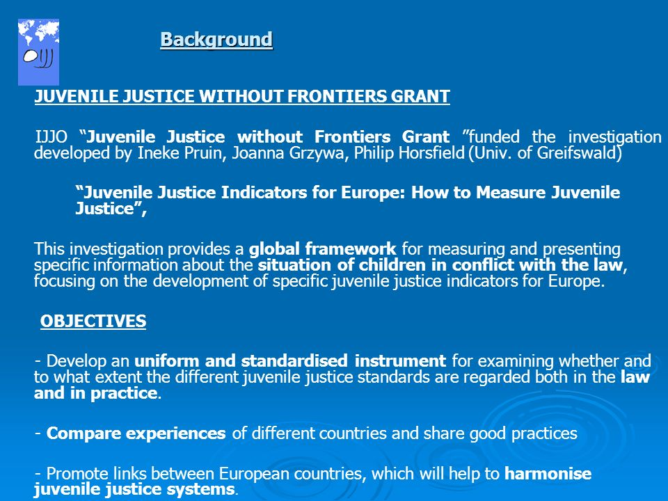 JUVENILE JUSTICE WITHOUT FRONTIERS GRANT IJJO Juvenile Justice without Frontiers Grant funded the investigation developed by Ineke Pruin, Joanna Grzywa, Philip Horsfield (Univ.