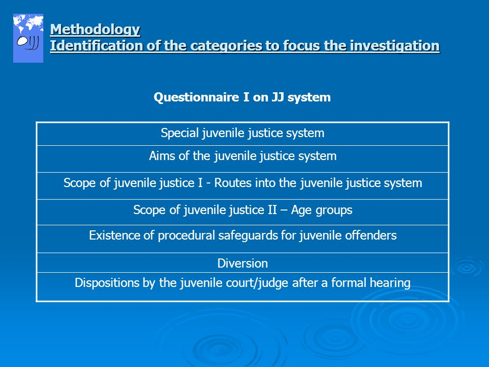Questionnaire I on JJ system Special juvenile justice system Aims of the juvenile justice system Scope of juvenile justice I - Routes into the juvenile justice system Scope of juvenile justice II – Age groups Existence of procedural safeguards for juvenile offenders Diversion Dispositions by the juvenile court/judge after a formal hearing Methodology Identification of the categories to focus the investigation