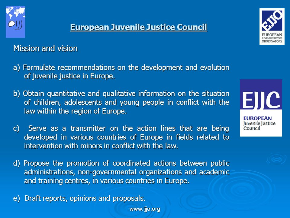 www.ijjo.org Mission and vision a) Formulate recommendations on the development and evolution of juvenile justice in Europe.