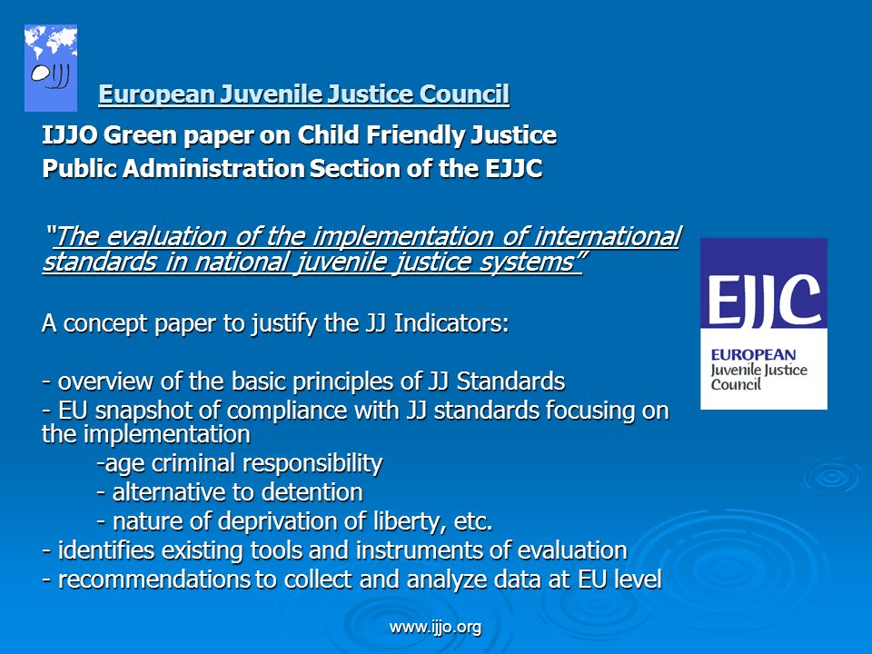 www.ijjo.org IJJO Green paper on Child Friendly Justice Public Administration Section of the EJJC The evaluation of the implementation of international standards in national juvenile justice systemsThe evaluation of the implementation of international standards in national juvenile justice systems A concept paper to justify the JJ Indicators: - overview of the basic principles of JJ Standards - EU snapshot of compliance with JJ standards focusing on the implementation -age criminal responsibility - alternative to detention - nature of deprivation of liberty, etc.