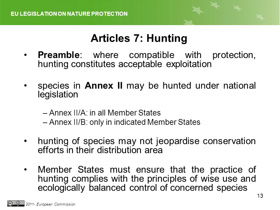 EU LEGISLATION ON NATURE PROTECTION European Commission 13 Articles 7: Hunting Preamble: where compatible with protection, hunting constitutes acceptable exploitation species in Annex II may be hunted under national legislation –Annex II/A: in all Member States –Annex II/B: only in indicated Member States hunting of species may not jeopardise conservation efforts in their distribution area Member States must ensure that the practice of hunting complies with the principles of wise use and ecologically balanced control of concerned species