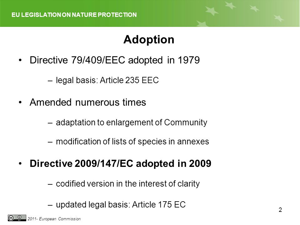 EU LEGISLATION ON NATURE PROTECTION European Commission 2 Adoption Directive 79/409/EEC adopted in 1979 –legal basis: Article 235 EEC Amended numerous times –adaptation to enlargement of Community –modification of lists of species in annexes Directive 2009/147/EC adopted in 2009 –codified version in the interest of clarity –updated legal basis: Article 175 EC
