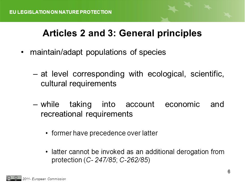 EU LEGISLATION ON NATURE PROTECTION European Commission 6 Articles 2 and 3: General principles maintain/adapt populations of species –at level corresponding with ecological, scientific, cultural requirements –while taking into account economic and recreational requirements former have precedence over latter latter cannot be invoked as an additional derogation from protection (C- 247/85; C-262/85)