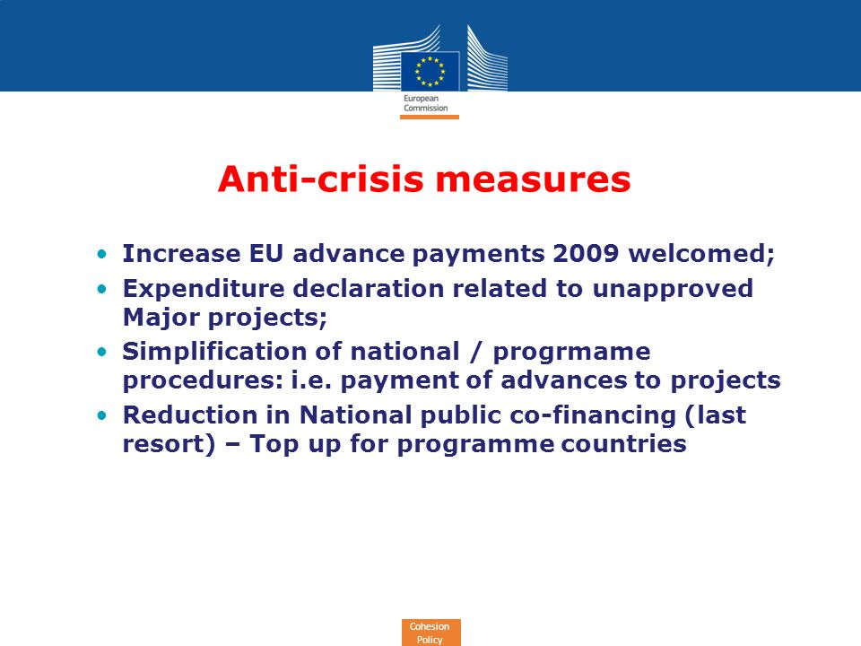 Cohesion Policy Anti-crisis measures Increase EU advance payments 2009 welcomed; Expenditure declaration related to unapproved Major projects; Simplification of national / progrmame procedures: i.e.