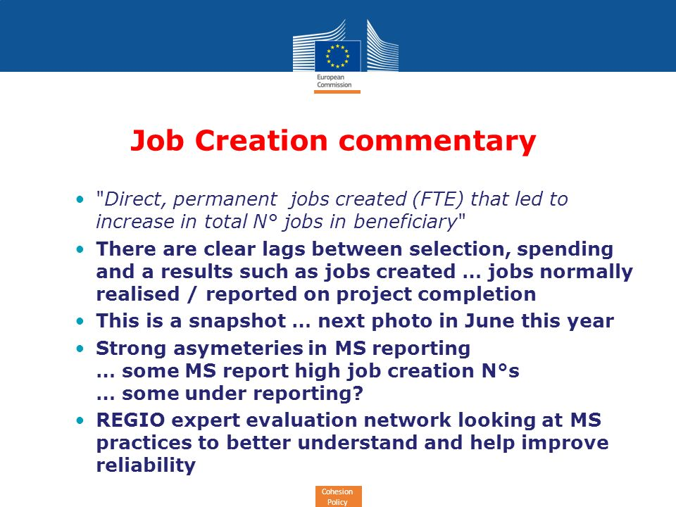Cohesion Policy Job Creation commentary Direct, permanent jobs created (FTE) that led to increase in total N° jobs in beneficiary There are clear lags between selection, spending and a results such as jobs created … jobs normally realised / reported on project completion This is a snapshot … next photo in June this year Strong asymeteries in MS reporting … some MS report high job creation N°s … some under reporting.
