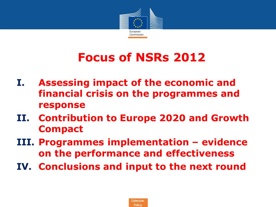 Cohesion Policy Focus of NSRs 2012 I.Assessing impact of the economic and financial crisis on the programmes and response II.Contribution to Europe 2020 and Growth Compact III.Programmes implementation – evidence on the performance and effectiveness IV.Conclusions and input to the next round