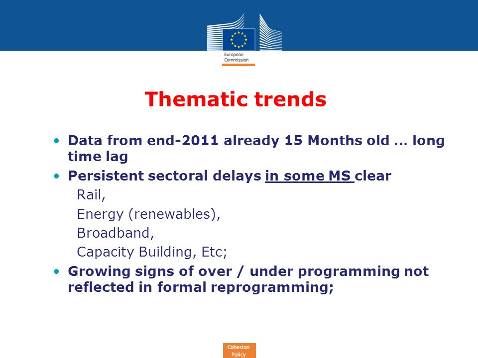 Cohesion Policy Thematic trends Data from end-2011 already 15 Months old … long time lag Persistent sectoral delays in some MS clear Rail, Energy (renewables), Broadband, Capacity Building, Etc; Growing signs of over / under programming not reflected in formal reprogramming;