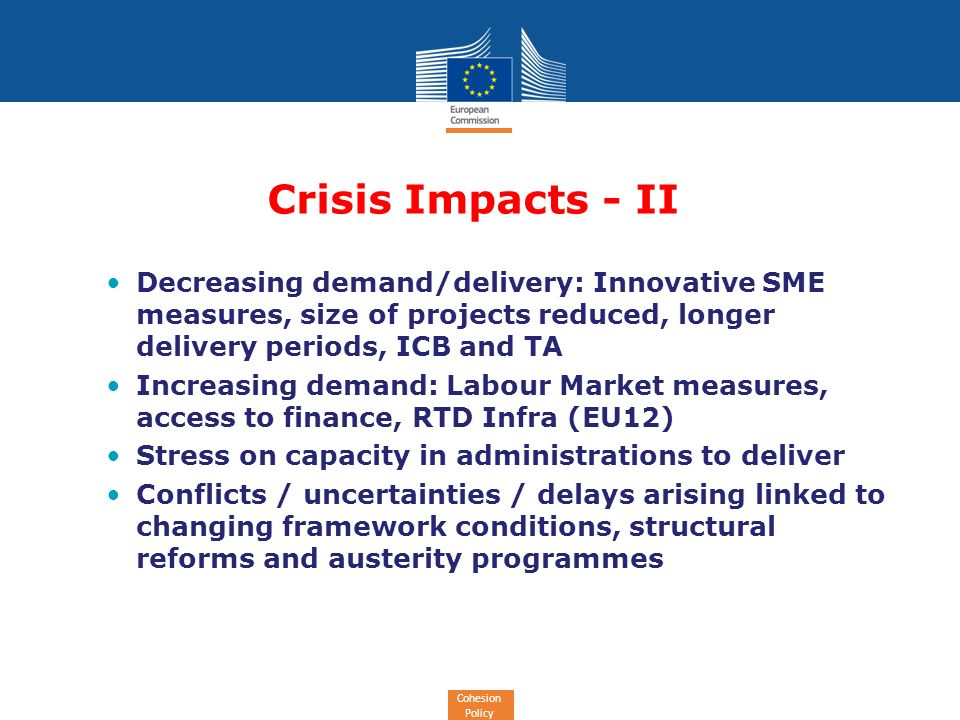 Cohesion Policy Crisis Impacts - II Decreasing demand/delivery: Innovative SME measures, size of projects reduced, longer delivery periods, ICB and TA Increasing demand: Labour Market measures, access to finance, RTD Infra (EU12) Stress on capacity in administrations to deliver Conflicts / uncertainties / delays arising linked to changing framework conditions, structural reforms and austerity programmes
