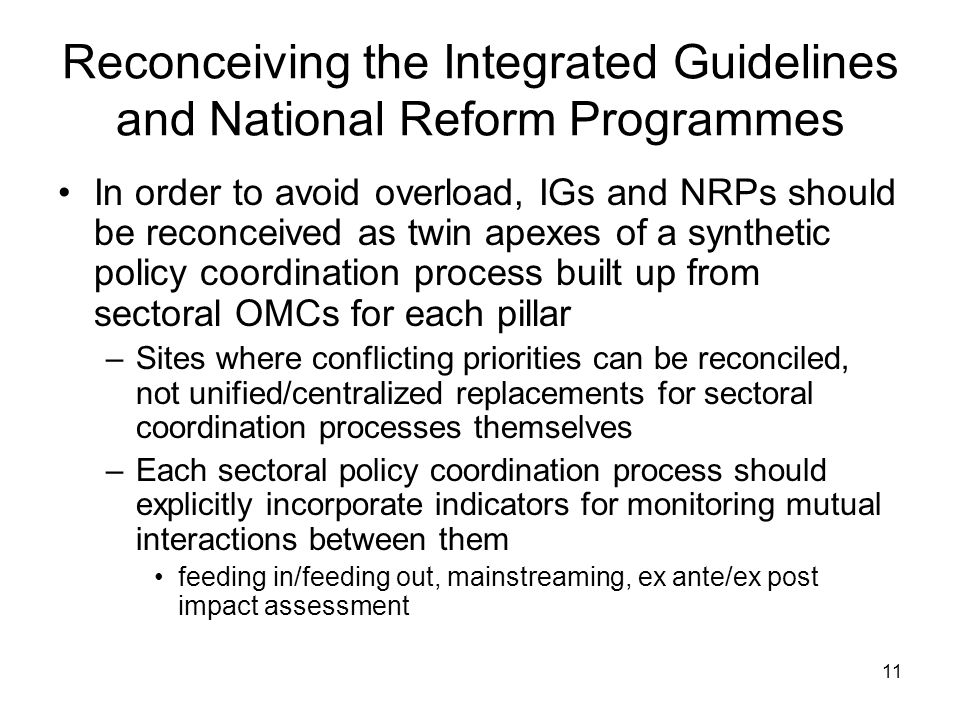 11 Reconceiving the Integrated Guidelines and National Reform Programmes In order to avoid overload, IGs and NRPs should be reconceived as twin apexes of a synthetic policy coordination process built up from sectoral OMCs for each pillar –Sites where conflicting priorities can be reconciled, not unified/centralized replacements for sectoral coordination processes themselves –Each sectoral policy coordination process should explicitly incorporate indicators for monitoring mutual interactions between them feeding in/feeding out, mainstreaming, ex ante/ex post impact assessment