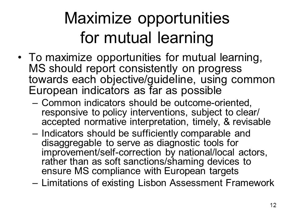 12 Maximize opportunities for mutual learning To maximize opportunities for mutual learning, MS should report consistently on progress towards each objective/guideline, using common European indicators as far as possible –Common indicators should be outcome-oriented, responsive to policy interventions, subject to clear/ accepted normative interpretation, timely, & revisable –Indicators should be sufficiently comparable and disaggregable to serve as diagnostic tools for improvement/self-correction by national/local actors, rather than as soft sanctions/shaming devices to ensure MS compliance with European targets –Limitations of existing Lisbon Assessment Framework