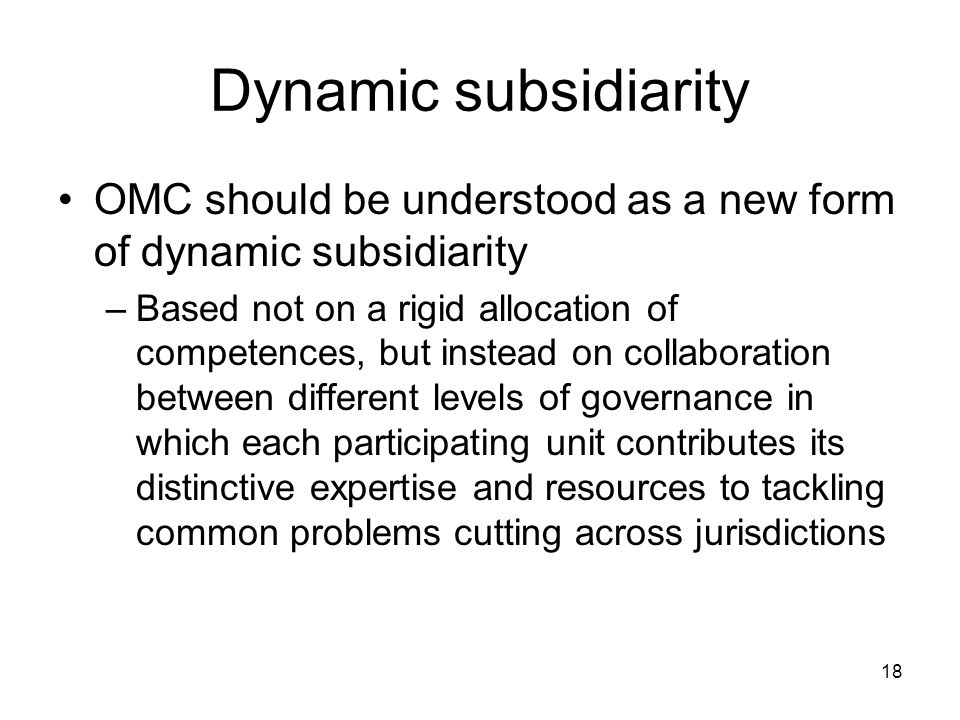 18 Dynamic subsidiarity OMC should be understood as a new form of dynamic subsidiarity –Based not on a rigid allocation of competences, but instead on collaboration between different levels of governance in which each participating unit contributes its distinctive expertise and resources to tackling common problems cutting across jurisdictions