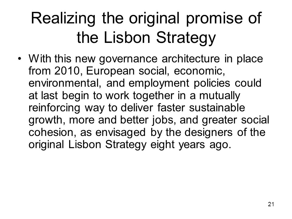 21 Realizing the original promise of the Lisbon Strategy With this new governance architecture in place from 2010, European social, economic, environmental, and employment policies could at last begin to work together in a mutually reinforcing way to deliver faster sustainable growth, more and better jobs, and greater social cohesion, as envisaged by the designers of the original Lisbon Strategy eight years ago.