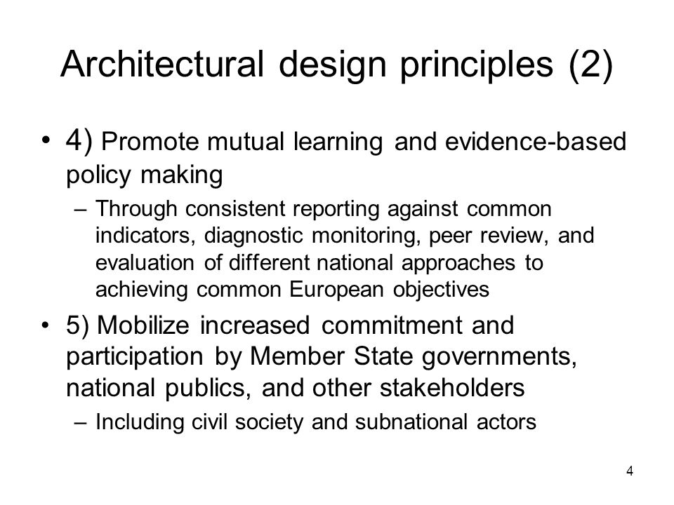 4 Architectural design principles (2) 4) Promote mutual learning and evidence-based policy making –Through consistent reporting against common indicators, diagnostic monitoring, peer review, and evaluation of different national approaches to achieving common European objectives 5) Mobilize increased commitment and participation by Member State governments, national publics, and other stakeholders –Including civil society and subnational actors