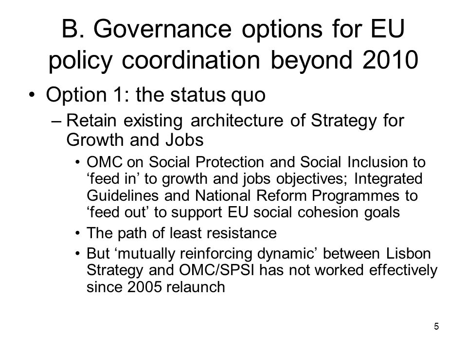 5 B. Governance options for EU policy coordination beyond 2010 Option 1: the status quo –Retain existing architecture of Strategy for Growth and Jobs