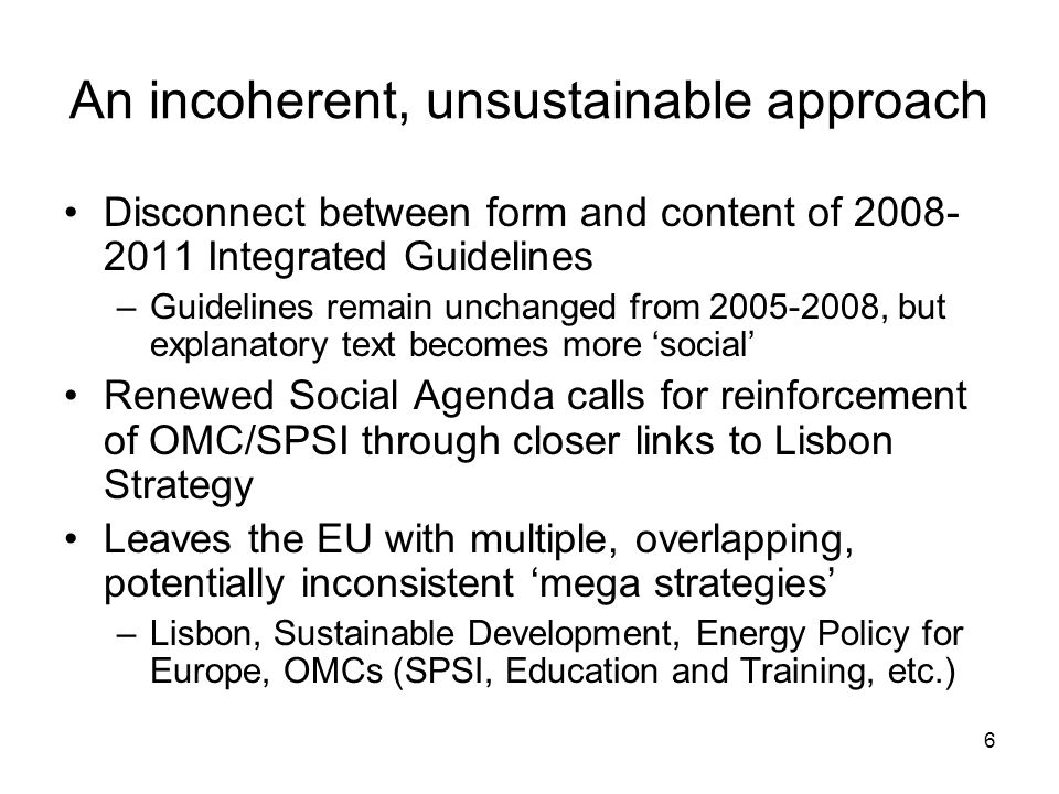 6 An incoherent, unsustainable approach Disconnect between form and content of 2008- 2011 Integrated Guidelines –Guidelines remain unchanged from 2005-2008, but explanatory text becomes more social Renewed Social Agenda calls for reinforcement of OMC/SPSI through closer links to Lisbon Strategy Leaves the EU with multiple, overlapping, potentially inconsistent mega strategies –Lisbon, Sustainable Development, Energy Policy for Europe, OMCs (SPSI, Education and Training, etc.)