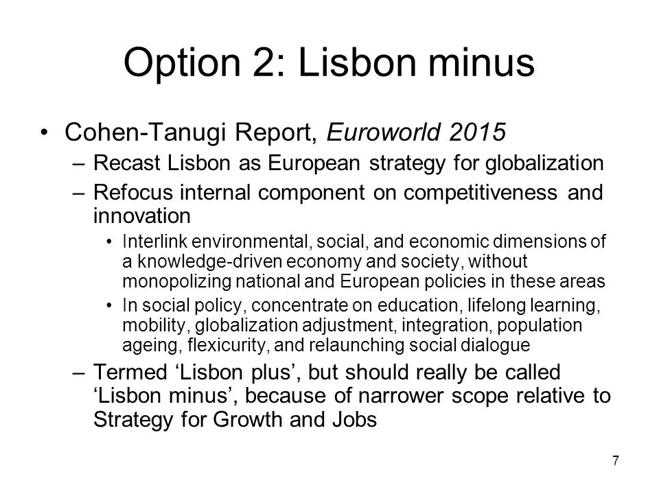7 Option 2: Lisbon minus Cohen-Tanugi Report, Euroworld 2015 –Recast Lisbon as European strategy for globalization –Refocus internal component on competitiveness and innovation Interlink environmental, social, and economic dimensions of a knowledge-driven economy and society, without monopolizing national and European policies in these areas In social policy, concentrate on education, lifelong learning, mobility, globalization adjustment, integration, population ageing, flexicurity, and relaunching social dialogue –Termed Lisbon plus, but should really be called Lisbon minus, because of narrower scope relative to Strategy for Growth and Jobs
