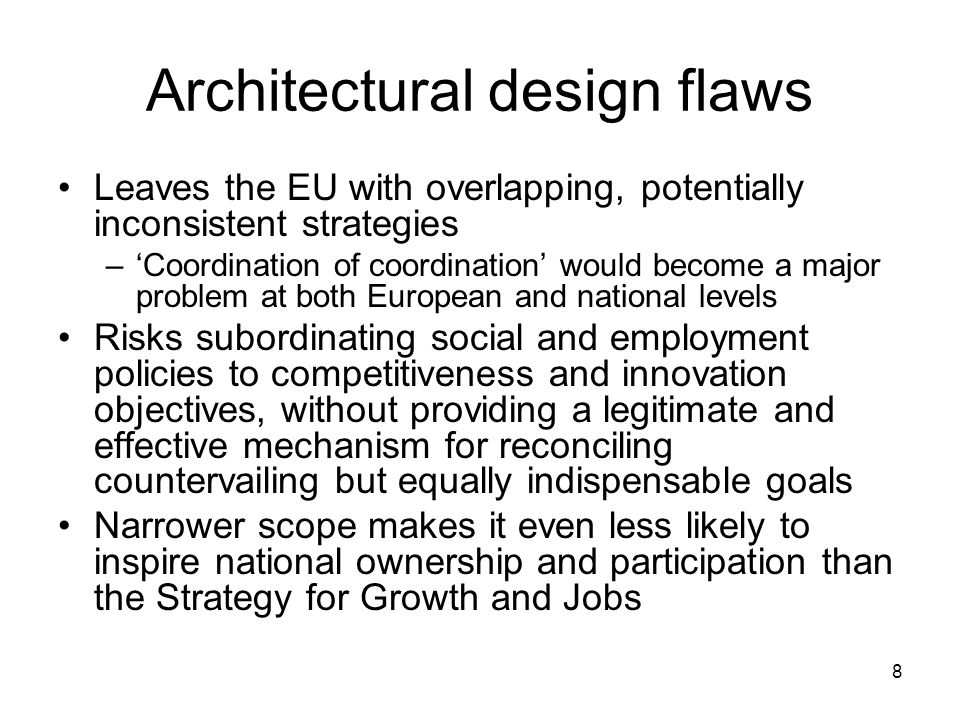8 Architectural design flaws Leaves the EU with overlapping, potentially inconsistent strategies –Coordination of coordination would become a major problem at both European and national levels Risks subordinating social and employment policies to competitiveness and innovation objectives, without providing a legitimate and effective mechanism for reconciling countervailing but equally indispensable goals Narrower scope makes it even less likely to inspire national ownership and participation than the Strategy for Growth and Jobs