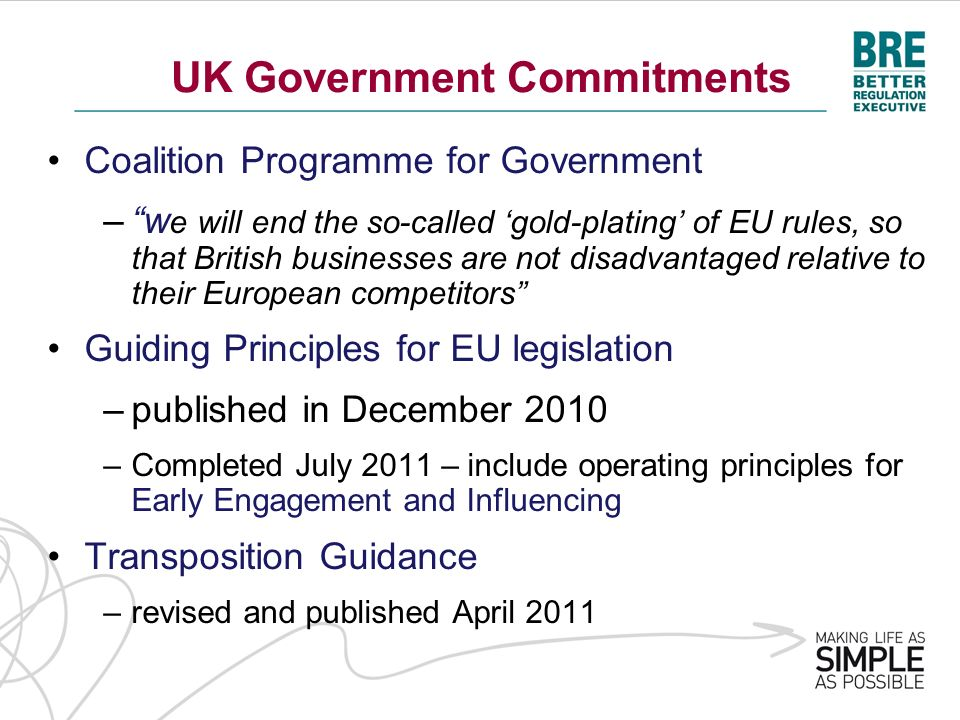 UK Government Commitments Coalition Programme for Government –w e will end the so-called gold-plating of EU rules, so that British businesses are not disadvantaged relative to their European competitors Guiding Principles for EU legislation –published in December 2010 –Completed July 2011 – include operating principles for Early Engagement and Influencing Transposition Guidance –revised and published April 2011
