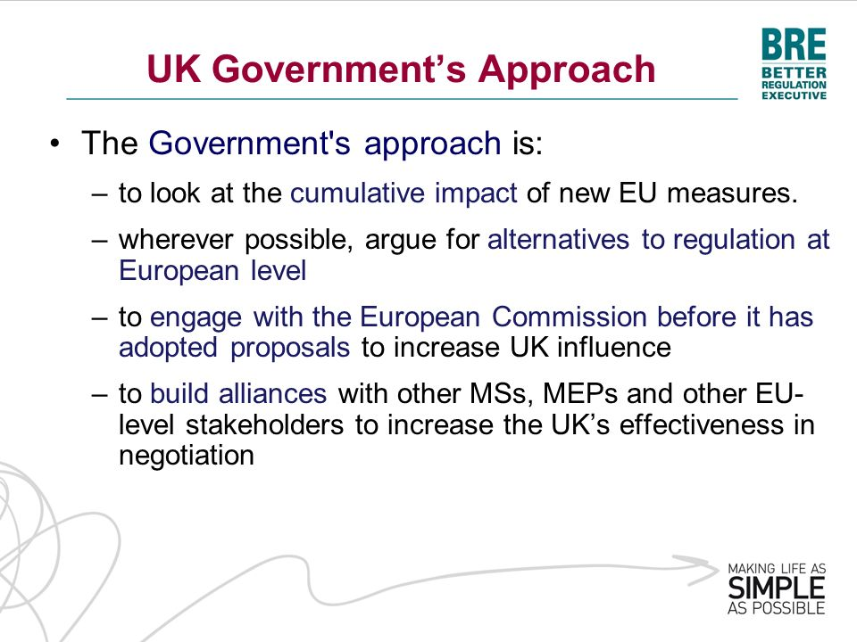 UK Governments Approach The Government's approach is: –to look at the cumulative impact of new EU measures. –wherever possible, argue for alternatives