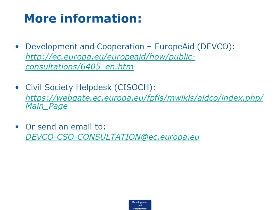 Development and Cooperation More information: Development and Cooperation – EuropeAid (DEVCO): http://ec.europa.eu/europeaid/how/public- consultations/6405_en.htm Civil Society Helpdesk (CISOCH): https://webgate.ec.europa.eu/fpfis/mwikis/aidco/index.php/ Main_Page Or send an email to: DEVCO-CSO-CONSULTATION@ec.europa.eu