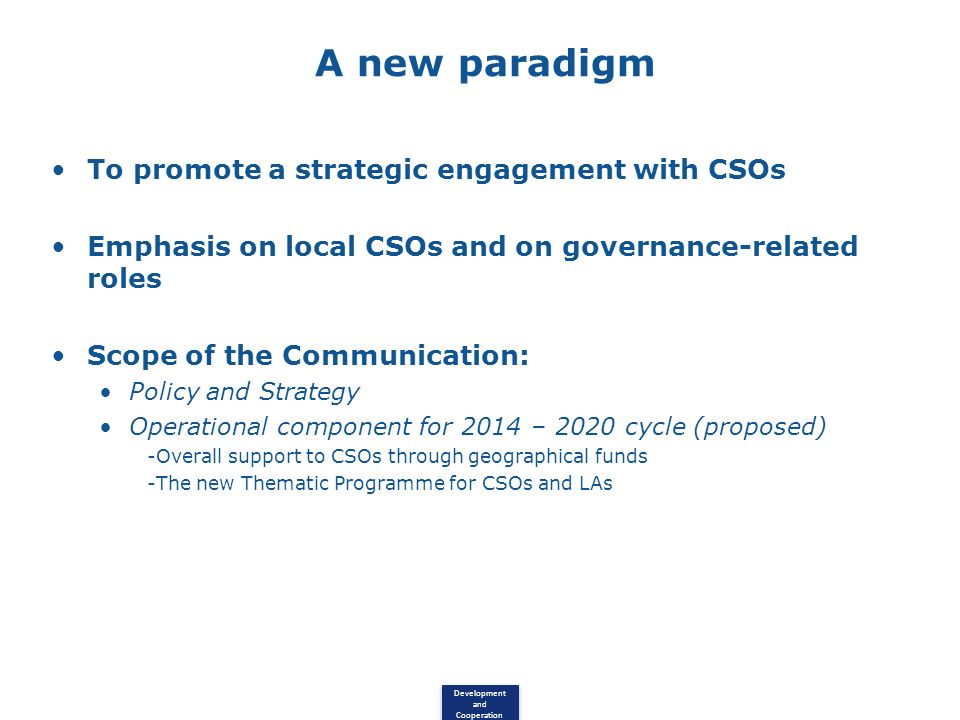 Development and Cooperation A new paradigm To promote a strategic engagement with CSOs Emphasis on local CSOs and on governance-related roles Scope of the Communication: Policy and Strategy Operational component for 2014 – 2020 cycle (proposed) -Overall support to CSOs through geographical funds -The new Thematic Programme for CSOs and LAs