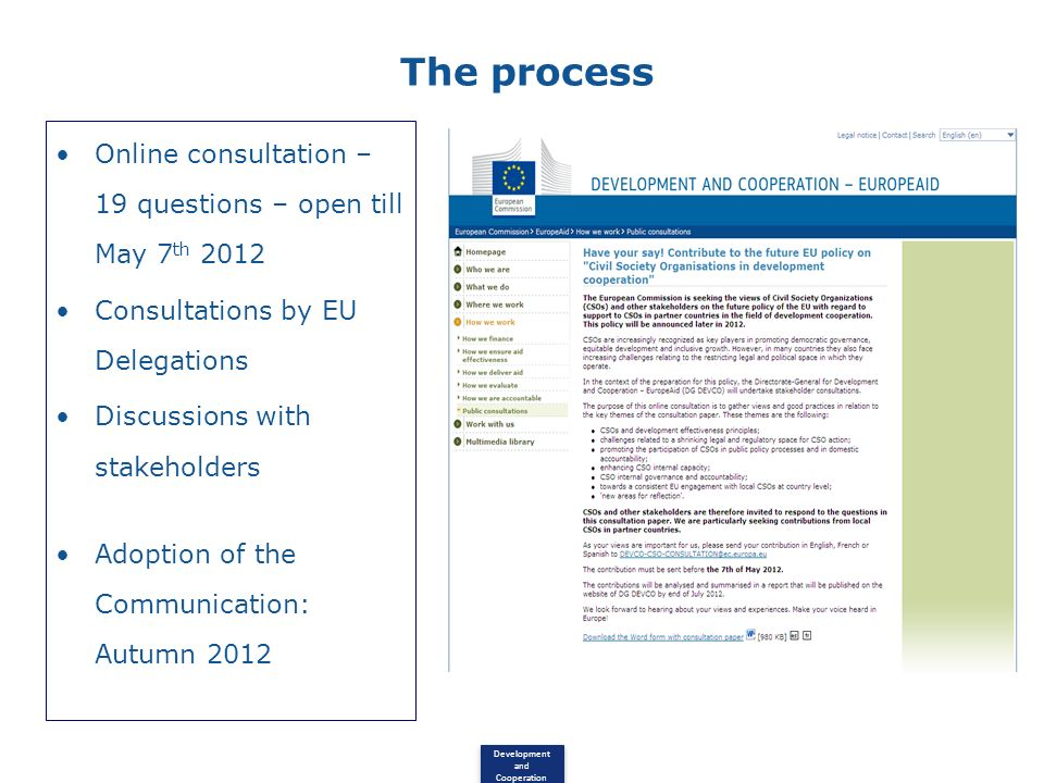 Development and Cooperation The process Online consultation – 19 questions – open till May 7 th 2012 Consultations by EU Delegations Discussions with stakeholders Adoption of the Communication: Autumn 2012