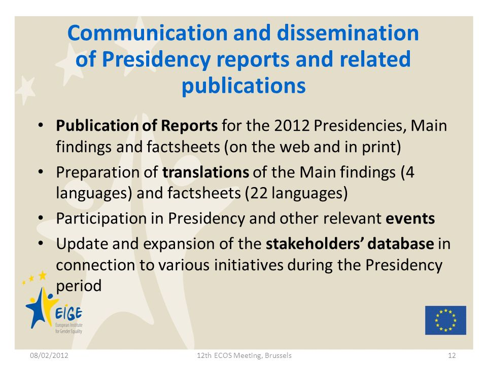 Communication and dissemination of Presidency reports and related publications Publication of Reports for the 2012 Presidencies, Main findings and factsheets (on the web and in print) Preparation of translations of the Main findings (4 languages) and factsheets (22 languages) Participation in Presidency and other relevant events Update and expansion of the stakeholders database in connection to various initiatives during the Presidency period 08/02/201212th ECOS Meeting, Brussels12