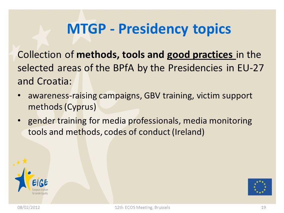 MTGP - Presidency topics Collection of methods, tools and good practices in the selected areas of the BPfA by the Presidencies in EU-27 and Croatia: awareness-raising campaigns, GBV training, victim support methods (Cyprus) gender training for media professionals, media monitoring tools and methods, codes of conduct (Ireland) 08/02/201212th ECOS Meeting, Brussels19