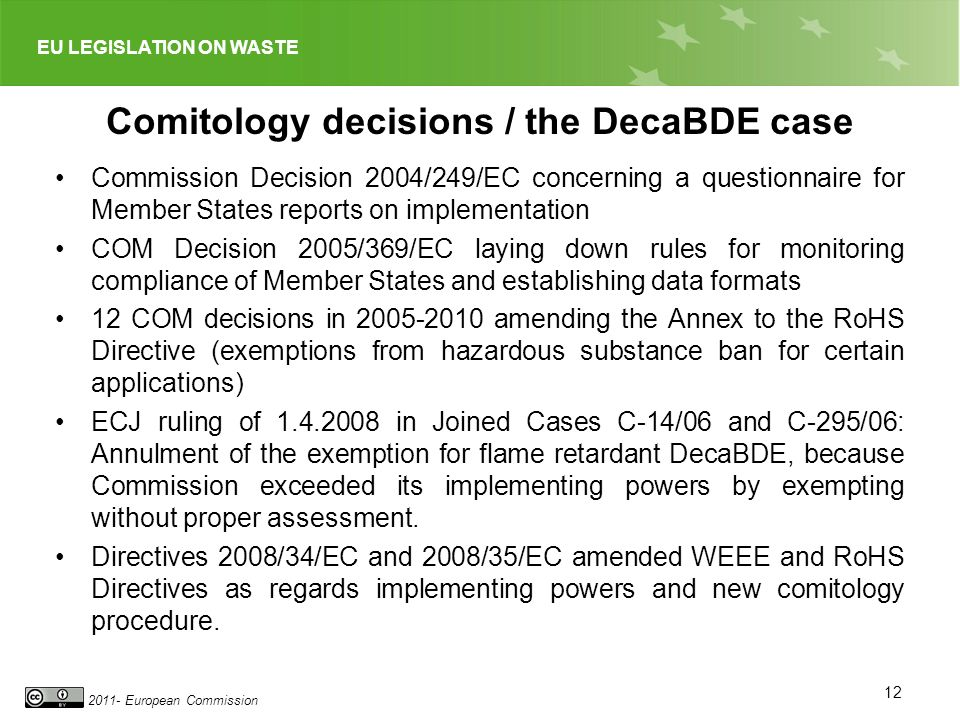EU LEGISLATION ON WASTE 2011- European Commission Comitology decisions / the DecaBDE case Commission Decision 2004/249/EC concerning a questionnaire for Member States reports on implementation COM Decision 2005/369/EC laying down rules for monitoring compliance of Member States and establishing data formats 12 COM decisions in 2005-2010 amending the Annex to the RoHS Directive (exemptions from hazardous substance ban for certain applications) ECJ ruling of 1.4.2008 in Joined Cases C-14/06 and C-295/06: Annulment of the exemption for flame retardant DecaBDE, because Commission exceeded its implementing powers by exempting without proper assessment.