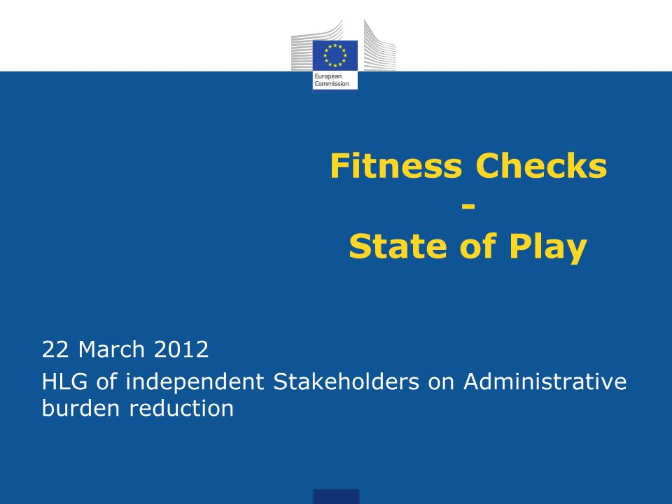 Fitness Checks - State of Play 22 March 2012 HLG of independent Stakeholders on Administrative burden reduction