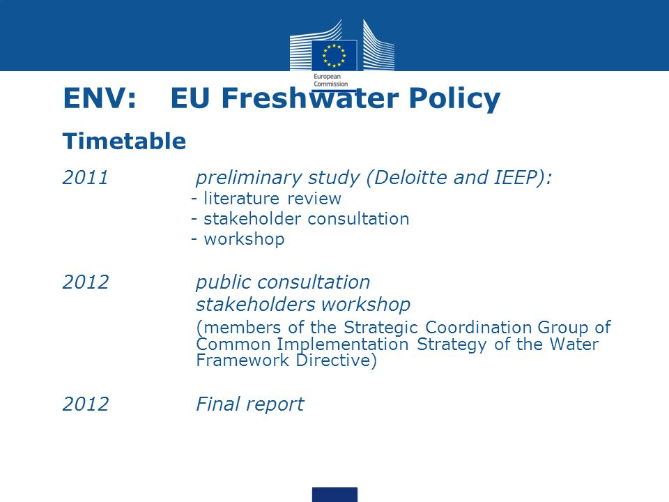 ENV: EU Freshwater Policy Timetable 2011preliminary study (Deloitte and IEEP): - literature review - stakeholder consultation - workshop 2012public consultation stakeholders workshop (members of the Strategic Coordination Group of Common Implementation Strategy of the Water Framework Directive) 2012 Final report