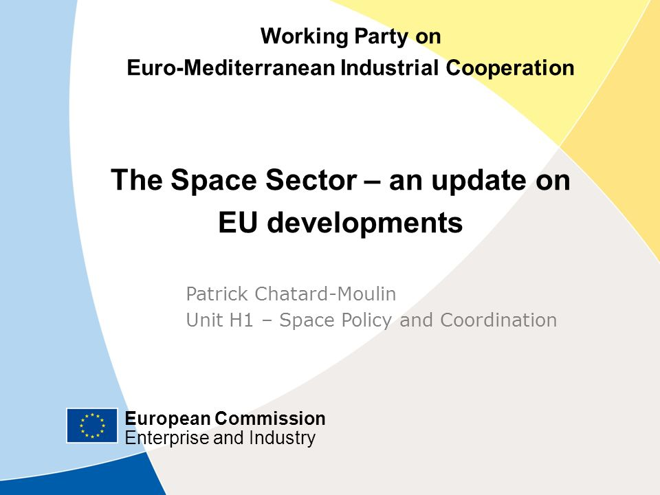 European Commission Enterprise and Industry European Commission Enterprise and Industry Working Party on Euro-Mediterranean Industrial Cooperation The Space Sector – an update on EU developments Patrick Chatard-Moulin Unit H1 – Space Policy and Coordination European Commission Enterprise and Industry Working Party on Euro-Mediterranean Industrial Cooperation