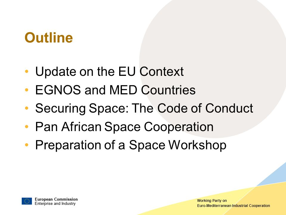 European Commission Enterprise and Industry European Commission Enterprise and Industry Working Party on Euro-Mediterranean Industrial Cooperation Outline Update on the EU Context EGNOS and MED Countries Securing Space: The Code of Conduct Pan African Space Cooperation Preparation of a Space Workshop