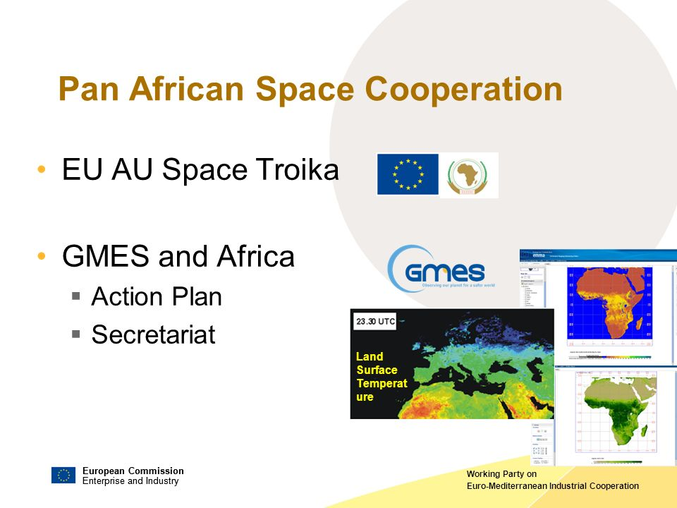 European Commission Enterprise and Industry European Commission Enterprise and Industry Working Party on Euro-Mediterranean Industrial Cooperation Pan African Space Cooperation EU AU Space Troika GMES and Africa Action Plan Secretariat Land Surface Temperat ure