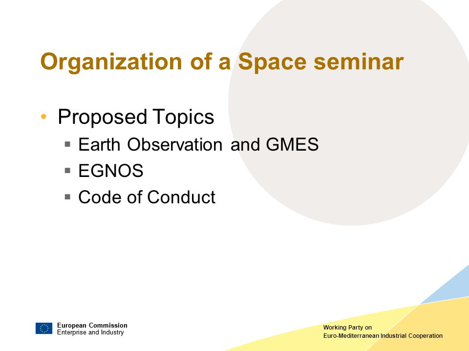 European Commission Enterprise and Industry European Commission Enterprise and Industry Working Party on Euro-Mediterranean Industrial Cooperation Organization of a Space seminar Proposed Topics Earth Observation and GMES EGNOS Code of Conduct