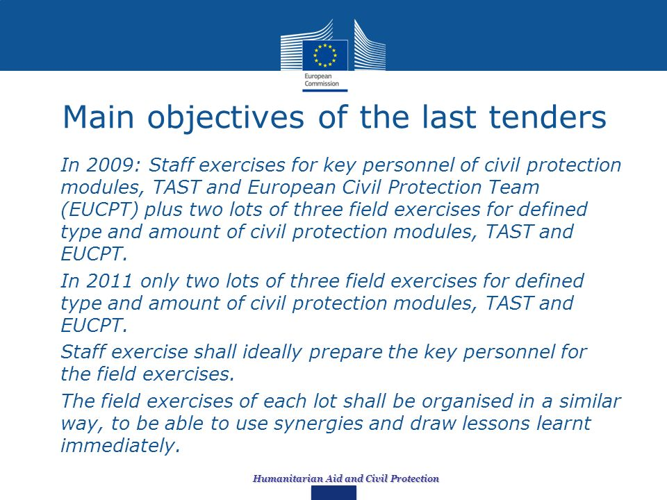 Humanitarian Aid and Civil Protection Main objectives of the last tenders In 2009: Staff exercises for key personnel of civil protection modules, TAST