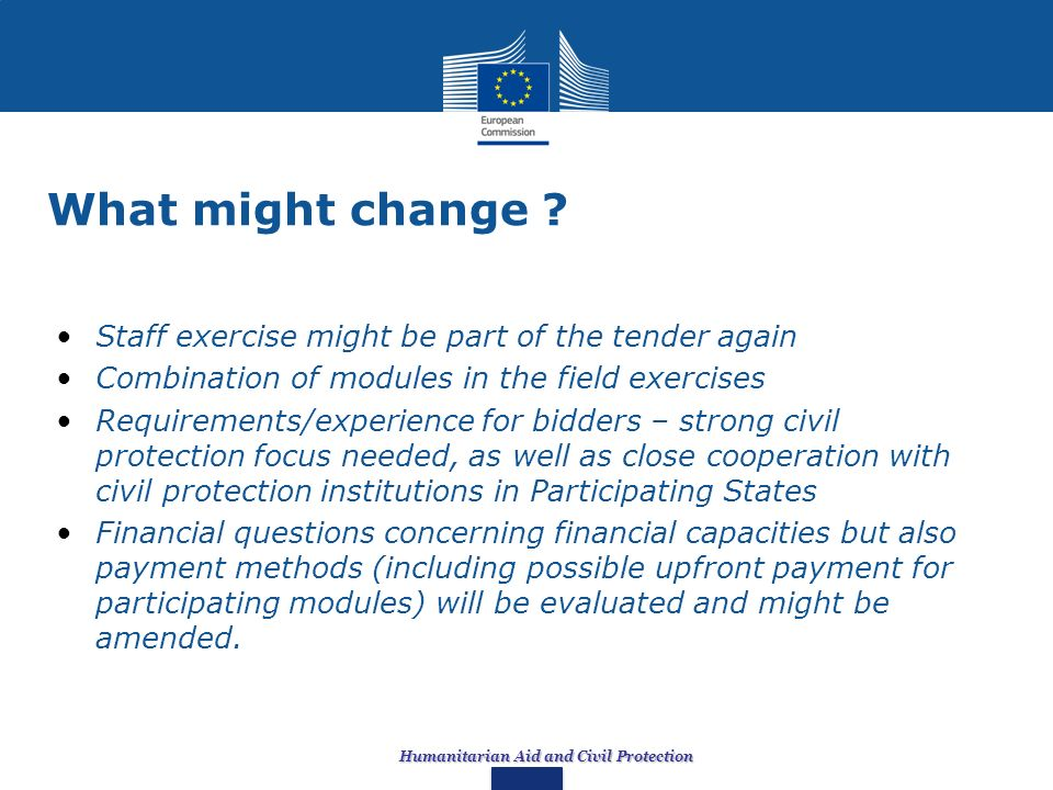 Humanitarian Aid and Civil Protection What might change ? Staff exercise might be part of the tender again Combination of modules in the field exercis