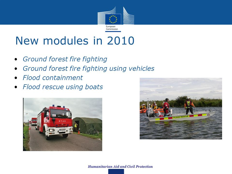 Humanitarian Aid and Civil Protection New modules in 2010 Ground forest fire fighting Ground forest fire fighting using vehicles Flood containment Flo