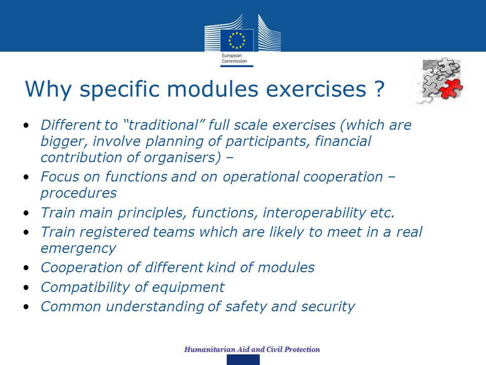 Humanitarian Aid and Civil Protection Why specific modules exercises ? Different to traditional full scale exercises (which are bigger, involve planni