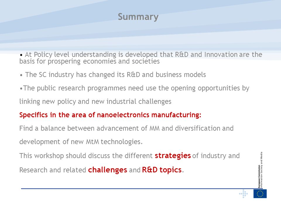Summary At Policy level understanding is developed that R&D and Innovation are the basis for prospering economies and societies The SC industry has changed its R&D and business models The public research programmes need use the opening opportunities by linking new policy and new industrial challenges Specifics in the area of nanoelectronics manufacturing: Find a balance between advancement of MM and diversification and development of new MtM technologies.