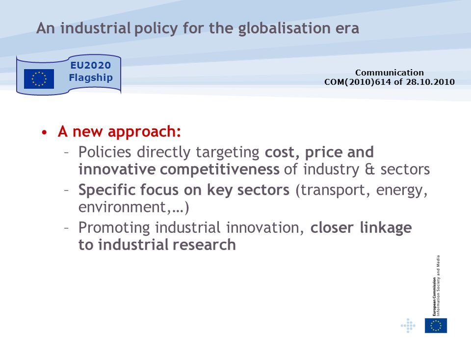 An industrial policy for the globalisation era EU2020 Flagship A new approach: –Policies directly targeting cost, price and innovative competitiveness of industry & sectors –Specific focus on key sectors (transport, energy, environment,…) –Promoting industrial innovation, closer linkage to industrial research Communication COM(2010)614 of