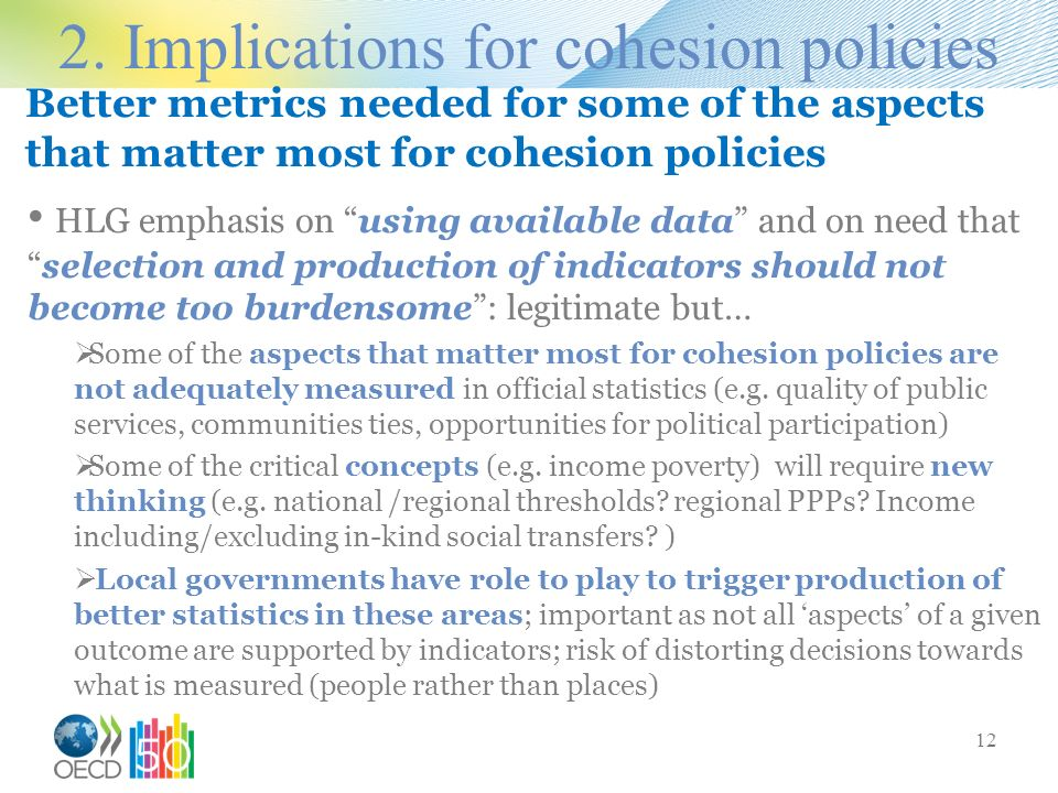 Better metrics needed for some of the aspects that matter most for cohesion policies HLG emphasis on using available data and on need thatselection and production of indicators should not become too burdensome: legitimate but… Some of the aspects that matter most for cohesion policies are not adequately measured in official statistics (e.g.