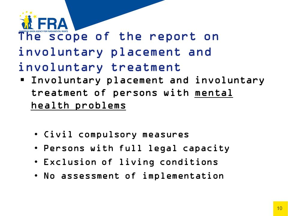 10 The scope of the report on involuntary placement and involuntary treatment Involuntary placement and involuntary treatment of persons with mental health problems Civil compulsory measures Persons with full legal capacity Exclusion of living conditions No assessment of implementation 10