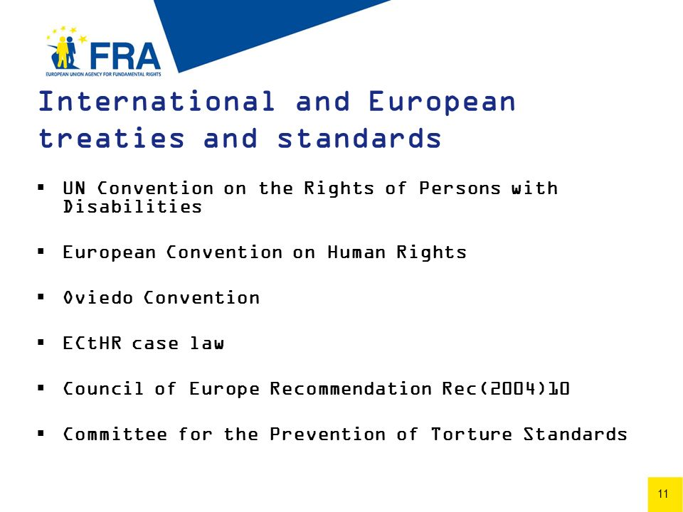 11 International and European treaties and standards UN Convention on the Rights of Persons with Disabilities European Convention on Human Rights Oviedo Convention ECtHR case law Council of Europe Recommendation Rec(2004)10 Committee for the Prevention of Torture Standards