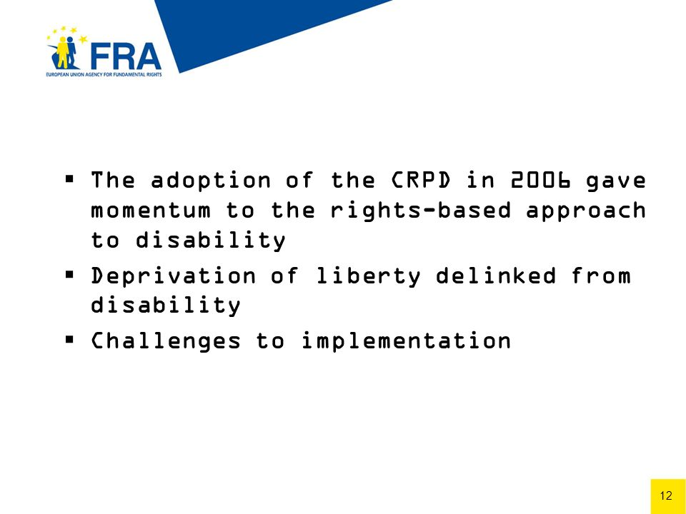 12 The adoption of the CRPD in 2006 gave momentum to the rights-based approach to disability Deprivation of liberty delinked from disability Challenges to implementation